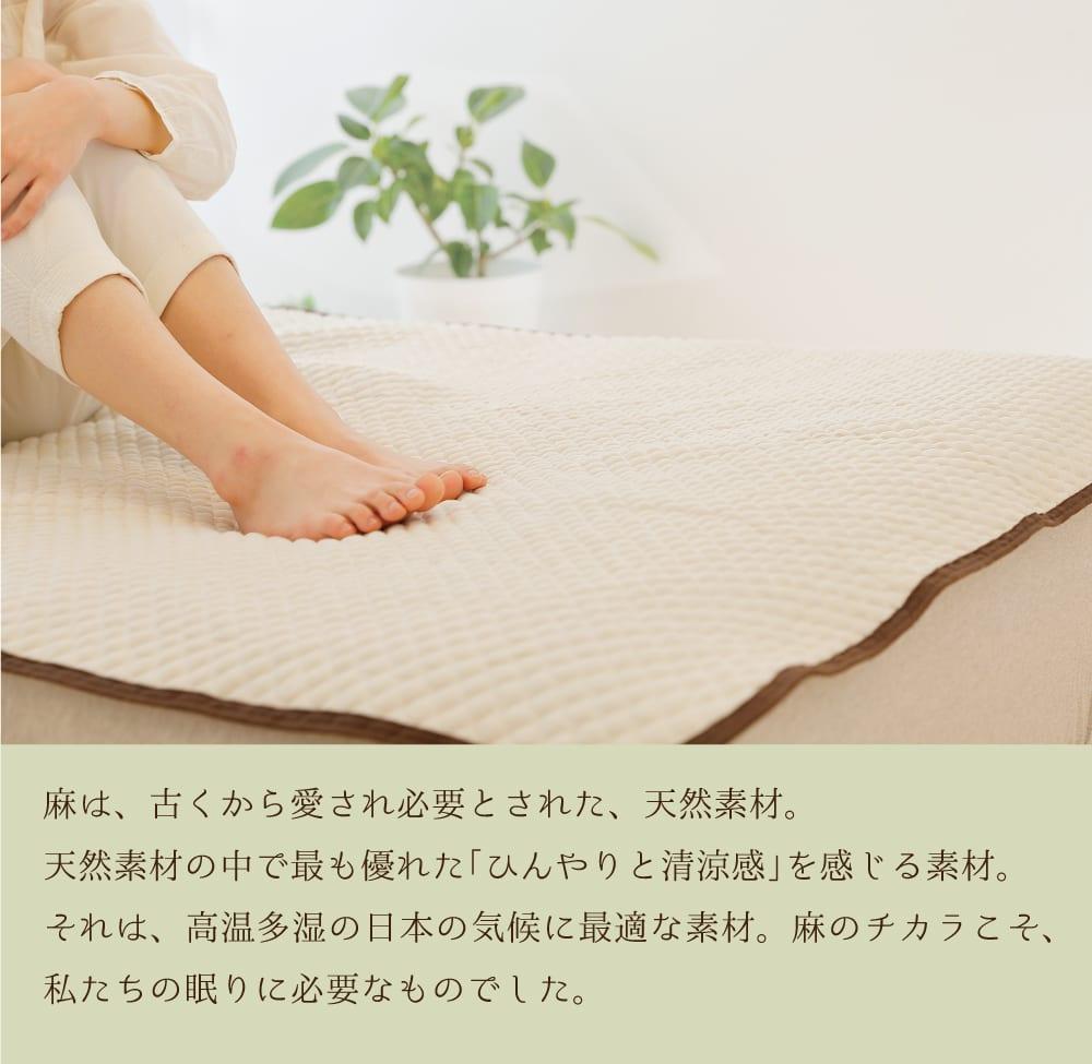 麻は、古くから愛され必要とされた、天然素材。天然素材の中で最も優れた「ひんやりと清涼感」を感じる素材。それは、高温多湿の日本の気候に最適な素材。麻のチカラこそ、私たちの眠りに必要なものでした。