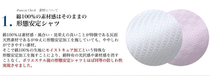 綿100%の素材感はそのまま形態安定シャツ。綿100%は素材感・風合い・見栄えの良いことが特徴。更にモイストキュア加工という特殊な形態安定加工を施すことにより、綿特有の光沢感や素材感を消すことなく、ポリエステル混の形態安定シャツとほぼ同等の防しわ性実現させました。