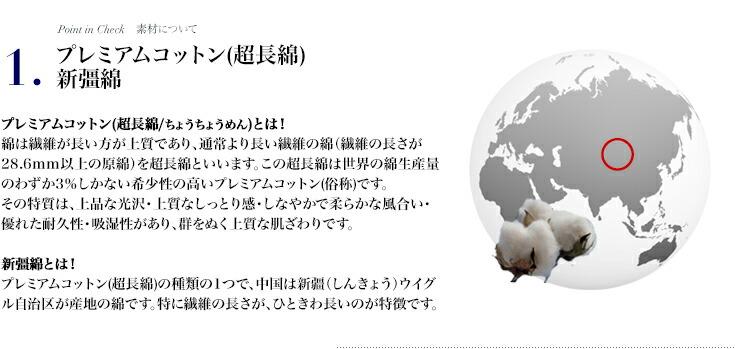1・プレミアムコットン(超長綿/ちょうちょうめん)とは!繊維の長さが通常より長い綿(繊維の長さが28.6mm以上の原綿)を超長綿といいます。この超長綿は世界の綿生産量のわずか3%しかない希少性の高いプレミアムコットン(俗称)です。その特質は、上品な光沢・上質なしっとり感・しなやかで柔らかな風合い・優れた耐久性・吸湿性があり、群をぬく上質な肌ざわりです。