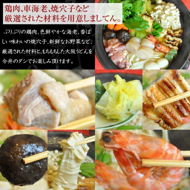 鶏肉、車海老、焼穴子など厳選された材料を用意しましてん。   ぷりぷりの鶏肉、色鮮やかな海老、香ばしい味わいの焼穴子、新鮮なお野菜など、厳選された材料と、もちもちした大阪うどんを今井のダシでお楽しみ頂けます。