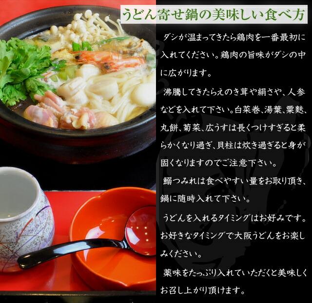 うどん寄せ鍋の美味しい食べ方  ダシが温まってきたら鶏肉を一番最初に入れてください。鶏肉の旨味がダシの中に広がります。 沸騰してきたらえのき茸や絹さや、人参などを入れて下さい。白菜巻、湯葉、粟麩、丸餅、菊菜、広うすは長くつけすぎると柔らかくなり過ぎ、貝柱は炊き過ぎると身が固くなりますのでご注意下さい。鰯つみれは食べやすい量をお取り頂き、鍋に随時入れて下さい。 うどんを入れるタイミングはお好みです。お好きなタイミングで大阪うどんをお楽しみください。 薬味をたっぷり入れていただくと美味しくお召し上がり頂けます。