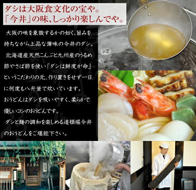 ダシは大阪食文化の宝や。 「今井」の味、しっかり楽しんでや。 大阪の味を象徴するかの如く、旨みを持ちながら上品な薄味の今井のダシ。北海道産天然こんぶと九州産のうるめ節やさば節を使い「ダシは鮮度が命」というこだわりの元、作り置きをせず一日に何度も八升釜で炊いています。おうどんはダシを吸いやすく、柔らかで優しいコシのおうどんです。ダシと麺の調和を楽しめる道頓堀今井のおうどんをご堪能下さい。