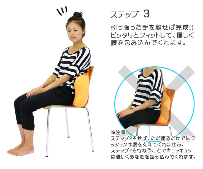 ステップ3 引っ張った手を離せば完成!! ピッタリとフィットして、優しく腰を包み込んでくれます。 ※注意 ステップ2をせず、ただ座るだけではクッションは腰を支えてくれません。ステップ2を行なうことでキュッキュッは優しくあなたを包み込んでくれます。