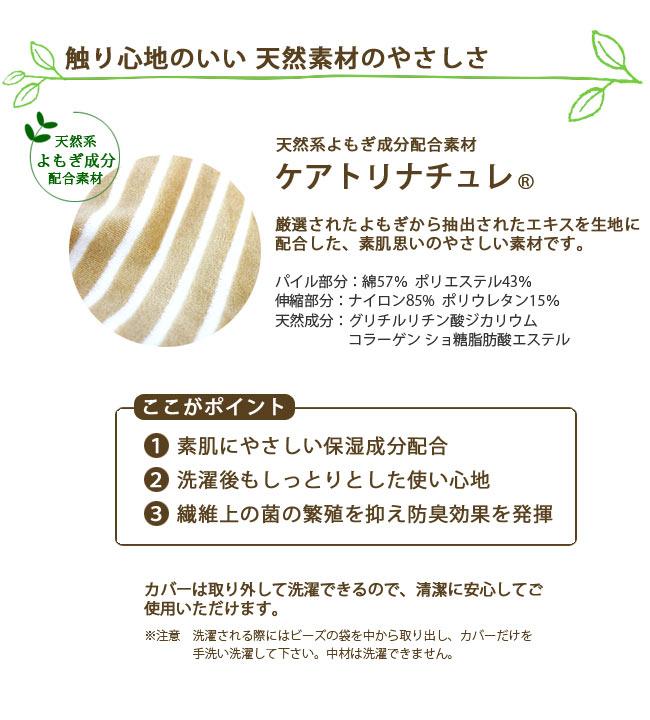 触り心地のいい 天然素材のやさしさ。天然系よもぎ成分配合素材。ケアトリナチュレ。厳選されたよもぎから抽出されたエキスを生地に配合した、素肌思いのやさしい素材です。ここがポイント。1、素肌にやさしい保湿成分配合。2、洗濯後もしっとりとした使い心地。3、繊維上の菌の繁殖を抑え防臭効果を発揮。カバーは取り外して洗濯できるので、清潔に安心してご使用いただけます。注意、洗濯される際にはビーズの袋を中から取り出し、カバーだけを手洗い洗濯して下さい。中材は洗濯できません