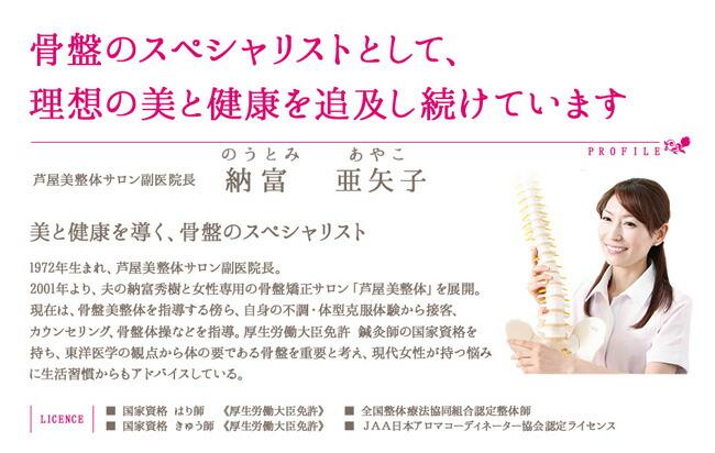 骨盤のスペシャリストとして理想の美と健康を追求し続けています。芦屋美整体サロン副院長、納富亜矢子(のうとみあやこ)1972年生まれ、2001年より夫の納富秀樹と女性専用の骨盤矯正サロン「芦屋美整体」を展開。現在は骨盤美整体を指導する傍ら、自身の不調・体型克服体験から接客・カウンセリング・骨盤体操などを指導。鍼灸師の国家資格を持ち、東洋医学の観点からカラダの要である骨盤を重要と考え、現代女性が持つ悩みに生活習慣からもアドバイスしている。