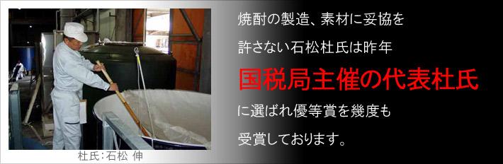 焼酎の製造、素材に妥協を許さない石松杜氏は昨年国税局主催の代表杜氏に選ばれ優等賞を幾度も受賞しております。
