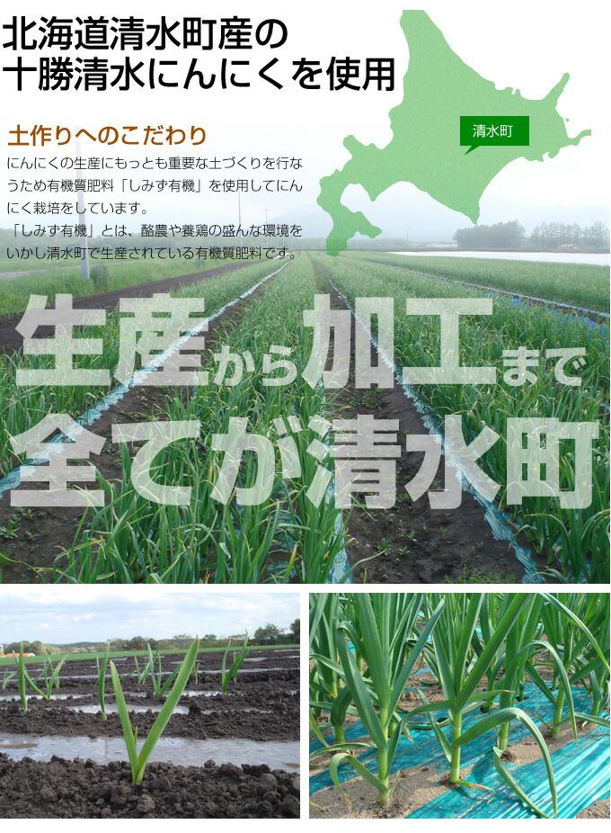 北海道清水町産の十勝清水にんにくを使用 土作りへのこだわり にんにくの生産にもっとも重要な土づくりを行なうため有機質肥料「しみず有機」を使用してにんにく栽培をしています。 「しみず有機」とは、酪農や養鶏の盛んな環境をいかし清水町で生産されている有機質肥料です。