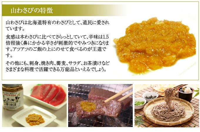 山わさびの特徴 山わさびは北海道特有のわさびとして、道民に愛されています。 食感は本わさびに比べてさらっとしていて、辛味は1.5倍程強く鼻にかかる辛さが刺激的でやみつきになります。アツアツのご飯の上にのせて食べるのが王道です。 その他にも、刺身、焼き肉、蕎麦、サラダ、お茶漬けなどさまざまな料理で活躍できる万能品といえるでしょう。
