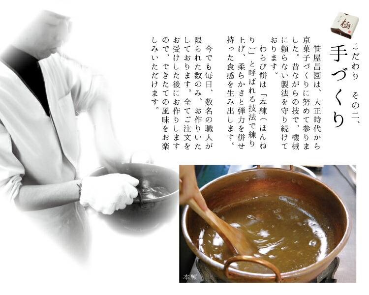 厳選した本蕨粉の風味を生かし、京菓子職人が渾身の力を込めて、手で練り上げるわらびもち。大正時代からの創業の味、手作りにこだわり機械は使用しません。