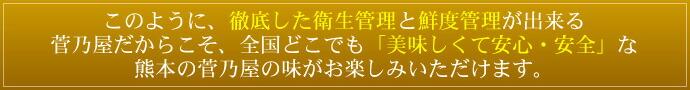 このように、徹底した衛生管理と鮮度管理が出来る菅乃屋だからこそ、全国どこでも「美味しくて安心・安全」熊本の菅乃屋の味がお楽しみいただけます。