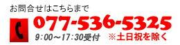 お問い合わせはこちらまで 電話番号:077-536-5325(9:30〜18:00受付 ※土日祝日を除く)