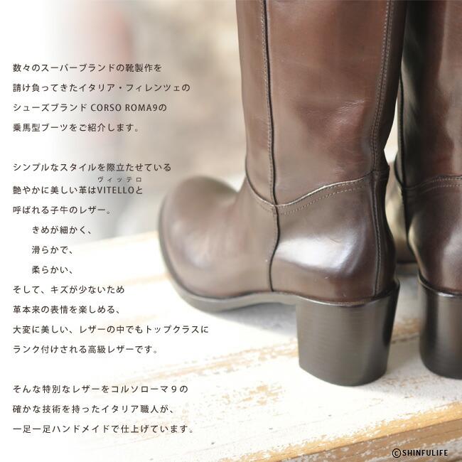 数々のスーパーブランドの靴製作を請け負ってきたイタリア・フィレンツェのシューズブランド Corso Roma9の乗馬型ブーツをご紹介します。シンプルなスタイルを際立たせている艶やかに美しい革はVitello(ヴィッテロ)と呼ばれる子牛のレザー。きめが細かく、滑らかで、柔らかい、そして、キズが少ないため革本来の表情を楽しめる、大変に美しいレザーの中でも最上位にランク付けされる高級レザーです。そのトップクラスのレザーをコルソローマ9の確かな技術を持ったイタリア職人が、一足一足ハンドメイドしています。