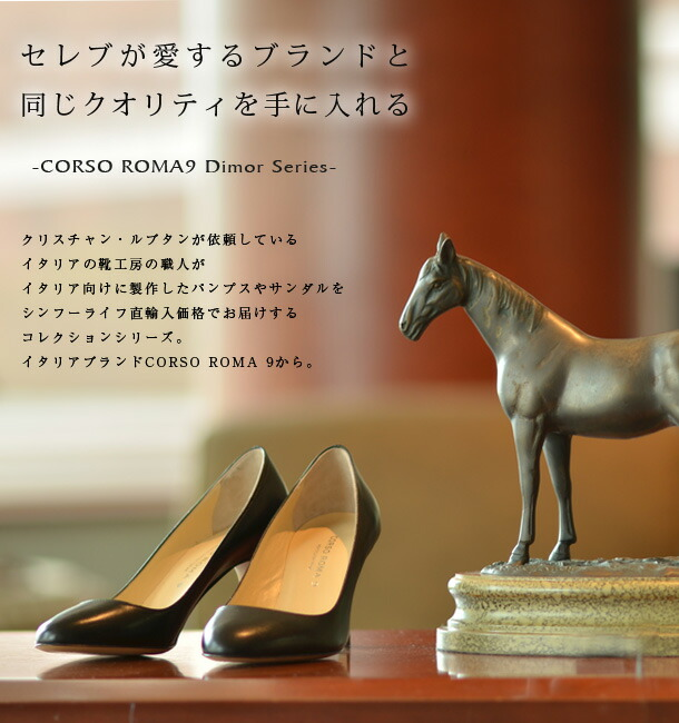 クリスチャン・ルブタンが依頼しているイタリアの靴工房の職人が、イタリア向けに製作したパンプスやサンダルを、シンフーライフ直輸入価格でお届けするコレクションシリーズ。イタリアブランドCORSO ROMA 9から