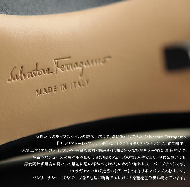 女性たちのライフスタイルの変化に応じて、常に進化してきた Salvatore Ferragamo【サルヴァトーレ・フェラガモ】は、1927年イタリア・フィレンツェにて開業。創造的かつ革新的なシューズを数々生み出してきた現代シューズの第1人者であり、現代においても男女問わずトップクラスの靴として最初に思い浮かべるほど、いわずと知れたスーパーブランドです。フェラガモといえば定番の【ヴァラ】であるリボンパンプスをはじめ、バレリーナシューズやブーツなども常に斬新でエレガントな靴を生み出し続けています。