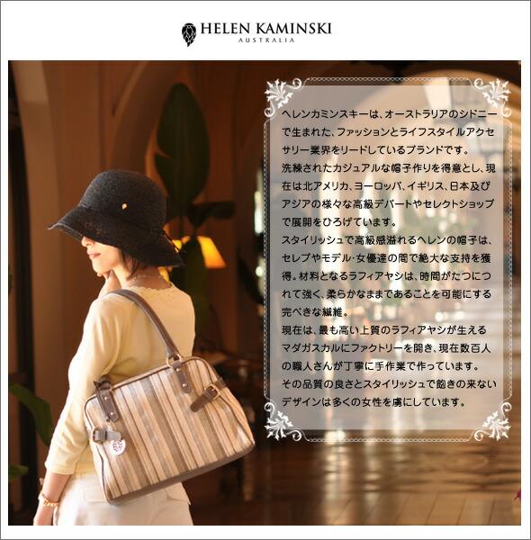 ヘレンカミンスキーは、オーストラリアのシドニーで生まれた、ファッションとライフスタイルアクセサリー業界をリードしているブランドです。洗練されたカジュアルな帽子作りを得意とし、現在は北アメリカ、ヨーロッパ、イギリス、日本及びアジアの様々な高級デパートやセレクトショップで展開をひろげています。スタイリッシュで高級感溢れるヘレンの帽子は、セレブやモデル・女優達の間で絶大な支持を獲得。材料となるラフィアヤシは、時間がたつにつれて強く、柔らかなままであることを可能にする完ぺきな繊維。現在は、最も高い上質のラフィアヤシが生えるマダガスカルにファクトリーを開き、現在数百人の職人さんが丁寧に手作で作っています。その品質の良さとスタイリッシュで飽きの来ないデザインは多くの女性を虜にしています。