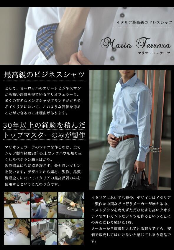 マリオ・フェラーラ(mario ferrara)のドレスシャツは最高級のビジネスシャツとしてヨーロッパのエリートビジネスマンから高い評価を得ています。多くの有名なメンズシャツブランドが並ぶイタリアにおいて、このような評価を長期間得ることができるのには、理由があります。まず、シャツを制作している職人は30年以上の経験を積んだ、トップマスターのみであるということ。そして、制作道具にも妥協をゆるさず、素材もすべてイタリアの最高品質のみを使用するというこだわり方です。コストダウンを考えず、ただひたすら、高いクオリティーでエレガントなのシャツをつくるということのみにこだわり続けた一枚。メーカーから直接仕入れている我々ですら、安く販売してはいけないと感じずにはいられない逸品です。