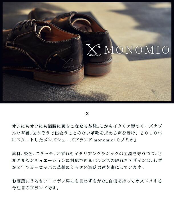 オンにもオフにも洒脱に履きこなせる革靴。しかもイタリア製でリーズナブルな革靴。ありそうで出会うことのない革靴を求める声を受け、2010年にスタートしたメンズシューズブランドmonomio「モノミオ」素材、染色、ステッチ、いずれもイタリアンクラシックの主流を守りつつ、さまざまなシチュエーションに対応できるバランスの取れたデザインは、わずか2年でヨーロッパの革靴にうるさい洒落男達を虜にしています。お洒落にうるさいニッポン男にも言わずもがな。自信を持ってオススメする今注目のブランドです。
