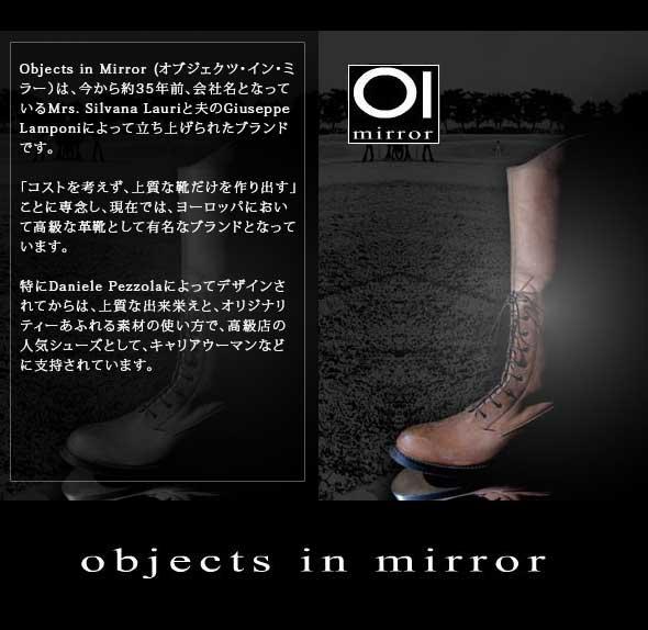 Objects in Mirror(オブジェクツ・イン・ミラー)は、今から約35年前会社名となっているMrs. Silvana Lauriと夫のGiuseppe Lamponiによって立ち上げられたブランドです。「コストを考えず、上質な靴だけを作り出す」ことに専念し、現在では、ヨーロッパにおいて高級な革靴として有名なブランドとなっています。特にDaniele Pezzolaによってデザインされてからは、上質な出来栄えと、オリジナリティーあふれる素材の使い方で、高級店の人気シューズとして、キャリアウーマンなどに支持されています。