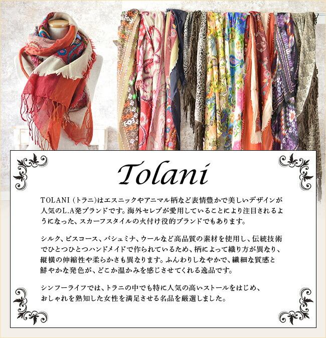Tolani (トラニ)はエスニックやアニマル柄など表情豊かで美しいデザインが人気のL.A発ブランドです。海外セレブが愛用していることにより注目されるようになった、スカーフスタイルの火付け役的ブランドでもあります。シルク、ビスコース、パシュミナ、ウールなど高品質の素材を使用し、伝統技術でひとつひとつハンドメイドで作られているため、柄によって織り方が異なり、縦横の伸縮性や柔らかさも異なります。ふんわりしなやかで、繊細な質感と鮮やかな発色が、どこか温かみを感じさせてくれる逸品です。シンフーライフでは、トラニの中でも特に人気の高いストールをはじめ、おしゃれを熟知した女性を満足させる名品を厳選しました。