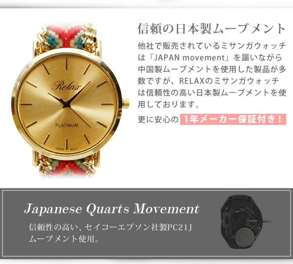 RELAX Good Luck Watch(ミサンガウォッチ)は日本製ムーブメントを使用した正規品となります。他社で販売されている多くのミサンガウォッチは「JAPAN MOVMENT」を謳いながら中国製ムーブメントを使用した製品が大多数となります。 シンシアでは信頼の高い日本製ムーブメントを使用していることを保証しております。安心してお買い求め下さい。