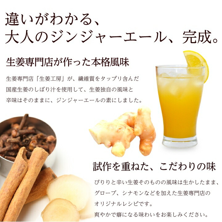 違いがわかる、     大人のジンジャーエール、完成。生姜専門店が作った本格風味 生姜専門店「生姜工房」が、繊維質をタップリ含んだ国産生姜のしぼり汁を使用して、独特の風味と辛みをそのままぎゅっとジンジャーエールの素にしました。試作を重ねたこだわりの味 ぴりりと辛い生姜そのものの風味に、クローブ、シナモンなどを入れたオリジナルレシピ。爽やかで癖になる味わいをお楽しみ下さい。