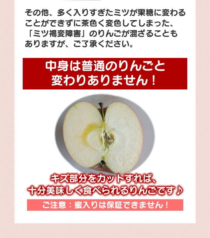 その他、多く入りすぎたミツが果糖に変わることができずに茶色く変色してしまった、「ミツ褐変障害」のりんごが混ざることもありますが、ご了承ください。中身は普通のりんごと変わりありません!