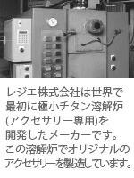 レジエ株式会社は世界で最初に極小チタン溶解炉(アクセサリー専用)を開発したメーカーです。 この溶解炉からレジエのオリジナリティア溢れるアクセサリーが生まれています。