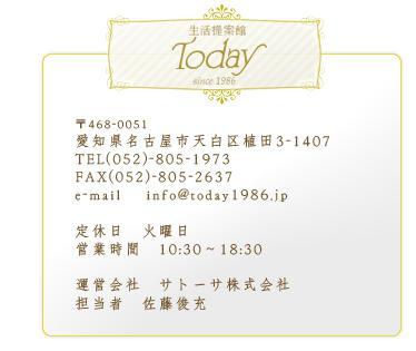������ƴ�Today ��468-0051 ���θ�̾�Ų���ŷ��迢�� 3-1407 TEL(052)-805-1973 FAX(052)-805-2637 e-mail ��info@today1986.jp ����������ĶȻ��֡�10:30��18:30 ���IJ�ҡ����ȡ���������� ô���ԡ���ƣ�ӽ�