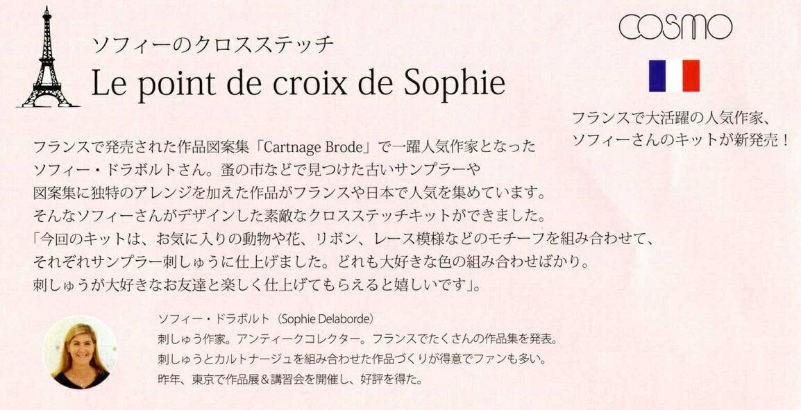 フランスで発売された作品図案集「Cartnage Brode」で一躍人気作家になったソフィ・ドラボルトさん。蚤の市などで見つけた古いサンプラーや図案集に独自のアレンジを加えた作品がフランスや日本で人気を集めています。そんなソフィーさんがデザインした素敵なクロスステッチキットができました。「今回のキットは、お気に入りの動物や花、リボン、レース模様などのモチーフを組み合わせて、それぞれサンプラー刺しゅうに仕上げました。どれも大好きな色の組み合わせばかり。刺しゅうが大好きなお友達と楽しく仕上げて貰えると嬉しいです。」ソフィー・ドラボルト (Sophie Delaborde)刺しゅう作家。アンティークコレクター。フランスでたくさんの作品集を発表。刺しゅうとカルトナージュを組み合わせた作品づくりが得意でファンも多い。2010年、東京で作品展&講習会を開催し、好評を得た。