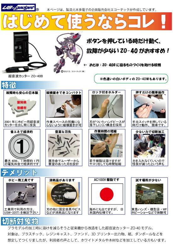 はじめて超音波カッターを使うなら、故障が少なく、ボタンを押している時だけ動く超音波カッターZO-40Bがおすすめです。故障時も安心の日本製。愛知県豊橋市で製造しています。2001年にホビー用超音波カッターを世の中にはじめて出してから常に改良をしています。縦横置きでコンパクト設計なので、狭い机などにおいても邪魔になりません。ハンドピースは刃がついているので、落下しないようにストッパーがついている安全設計になっています。手元スイッチを押している時だけ動作するので、女性や高齢者の方にもわかりやすい操作です。省エネになっており、ホットナイフのように刃を常に暖めておかないので、1時間最大出力であっても約1円の省エネ設計。また、お客様の要望のあった刃先を設計し対応を行っているため、どんどん新しい刃が誕生します。そういった事から、作業時間の短縮につながり、よりモノづくりが楽しめる機械となり、展示会場で、これがないと作業が出来ないですと言ってもらえ、私たちも励みになります。また、カッターのように力任せに切らなくて良いので、怪我が減ったという声も頂いています。j本機械は、ホビー用途向けの為、工業用途には、usw-335tIをご検討下さい。また、刃の他に、刃固定金具やビスが消耗品となります。駆動は、AC100Vで日本国内で使う事を想定しています。先日も、韓国に出荷した機械に220Vを入れて修理になりました。海外に関しては、ZO-41タイプをおすすめします。なかなかわかりにくい機械ですので、お試しになりたい時は、全国の主要模型屋様や東急ハンズ、ワンダーフェスティバルや模型ホビーショーなどの展示会で体験することが出来ます。切断対象物は、ガンプラ・戦車・飛行機・戦闘機・フィギュア・レジンキャスト・ファンド・3Dプリンターなどの出力物・紙・ダンボールなどを想定してつくってあります。厚みは3mm程度です。ただ、展示会などで話をしますと、ホワイトメタルや木材などの加工も多いようです。