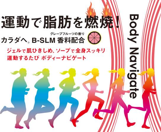 運動で脂肪を燃焼! カラダへ。B-SLM香料配合 ジェルで肌ひきしめ、ソープで全身スッキリ 運動するたび ボディーナビゲート