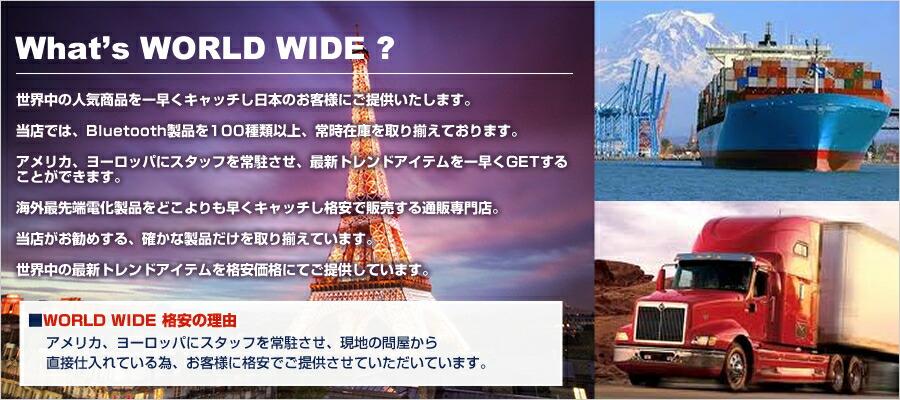 What's WORLD WIDE ? 世界中の人気商品を一早くキャッチし日本のお客様にご提供いたします。 当店では、Bluetooth製品を100種類以上、常時在庫を取り揃えております。 Bluetooth製品を、日本で始めてネット販売したネットショップサイトが自信を持ってお届けいたします。 アメリカ、ヨーロッパにスタッフを常駐させ、最新トレンドアイテムを一早くGETすることができます。 海外最先端電化製品をどこよりも早くキャッチし格安で販売する通販専門店。 当店がお勧めする、確かな製品だけを取り揃えています。 世界中の最新トレンドアイテムを格安価格にてご提供しています。  ■WORLD WIDE 格安の理由 アメリカ、ヨーロッパにスタッフを常駐させ、現地の問屋から 直接仕入れている為、お客様に格安でご提供させていただいています。