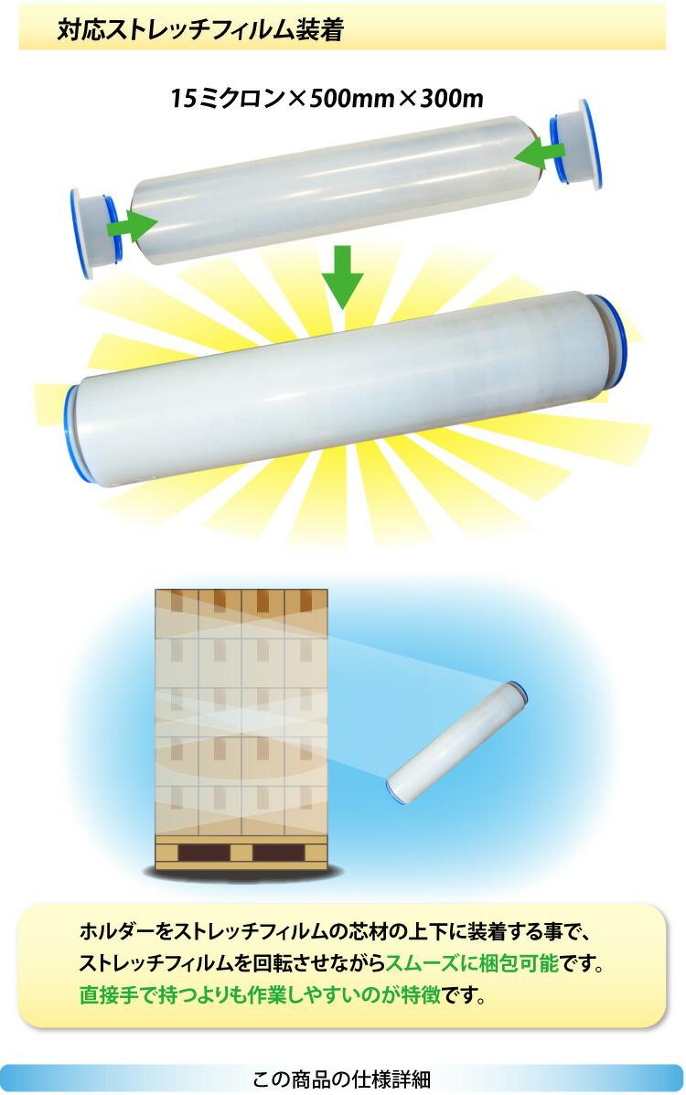 対応ストレッチフィルム装着 15ミクロン×500mm×300m ホルダーをストレッチフィルムの芯材の上下に装着することで、ストレッチフィルムを回転させながらスムーズに梱包可能です。直接手で持つよりも作業しやすいのが特徴です。