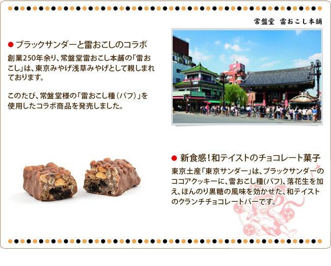 ブラックサンダーと雷おこしのコラボ 創業250年余り、常盤堂雷おこし本舗の「雷おこし」は、東京みやげ浅草みやげとして親しまれております。このたび、常盤堂様の「雷おこし種(パフ)」を使用したコラボ商品を発売しました。 新食感!和テイストのチョコレート菓子 東京土産「東京サンダー」は、ブラックサンダーのココアクッキーに、雷おこし種(パフ)、落花生を加え、ほんのり黒糖の風味を効かせた、和テイストのクランチチョコレートバーです。