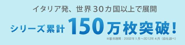 イタリア発、世界30カ国以上で展開 シリーズ累計150万枚突破!(※販売期間:2002年1月〜2012年4月(自社調べ))