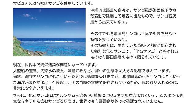 サピュアには与那国サンゴを使用しています。沖縄琉球諸島の島々は、サンゴ礁が海面低下や地殻変動で隆起して地表に出たもので、サンゴ石灰層から出来ています。その中でも与那国島サンゴは世界でも類を見ない特徴を持っています。その特徴とは、生きていた当時の状態が保存された特別な化石サンゴで、「化石サンゴ」と呼ばれるものは与那国島産のものに限られています。現在、世界中で海洋汚染が問題になっています。大型船の座礁、汚染水の流入、漂着ごみなど、海中の生態系に大きな影響を与えています。当然、海底のサンゴにもこういった汚染は影響を受けますが、与那国島の化石サンゴはこういった海洋汚染以前に地上へ隆起し、その当時の状態で保存されているため、体に取り入れるのに、非常に安全といえます。さらに、化石サンゴにはカルシウムを含め70種類以上のミネラルが含まれていて、このように豊富なミネラルを含むサンゴ石灰岩は、世界でも与那国島以外では確認されていません。