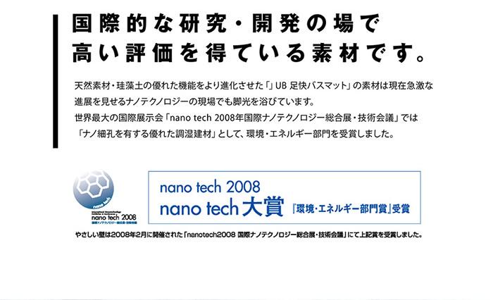 国際的な研究・開発の場で高い評価を得ている素材です。天然素材・珪藻土の優れた機能により進化させた「UB 足快バスマット」現在急激な進展を見せるナノテクノロジーの現場でも脚光を浴びせています。世界最大の国際展示会「nano tech 2008年国際ナノテクノロジー総合展示・技術会議」では「ナノ細孔を有する優れた調湿健材」として、環境・エネルギー部門を受賞しました。