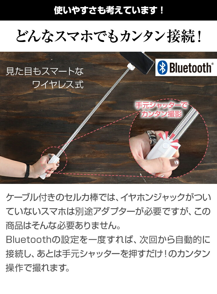 ケーブル付きのセルカ棒では、イヤホンジャックがついていないスマホは別途アダプターが必要ですが、この商品はそんな必要ありません。 Bluetoothの設定を一度すれば、次回から自動的に接続し、あとは手元シャッターを押すだけ!のカンタン操作で撮れます。