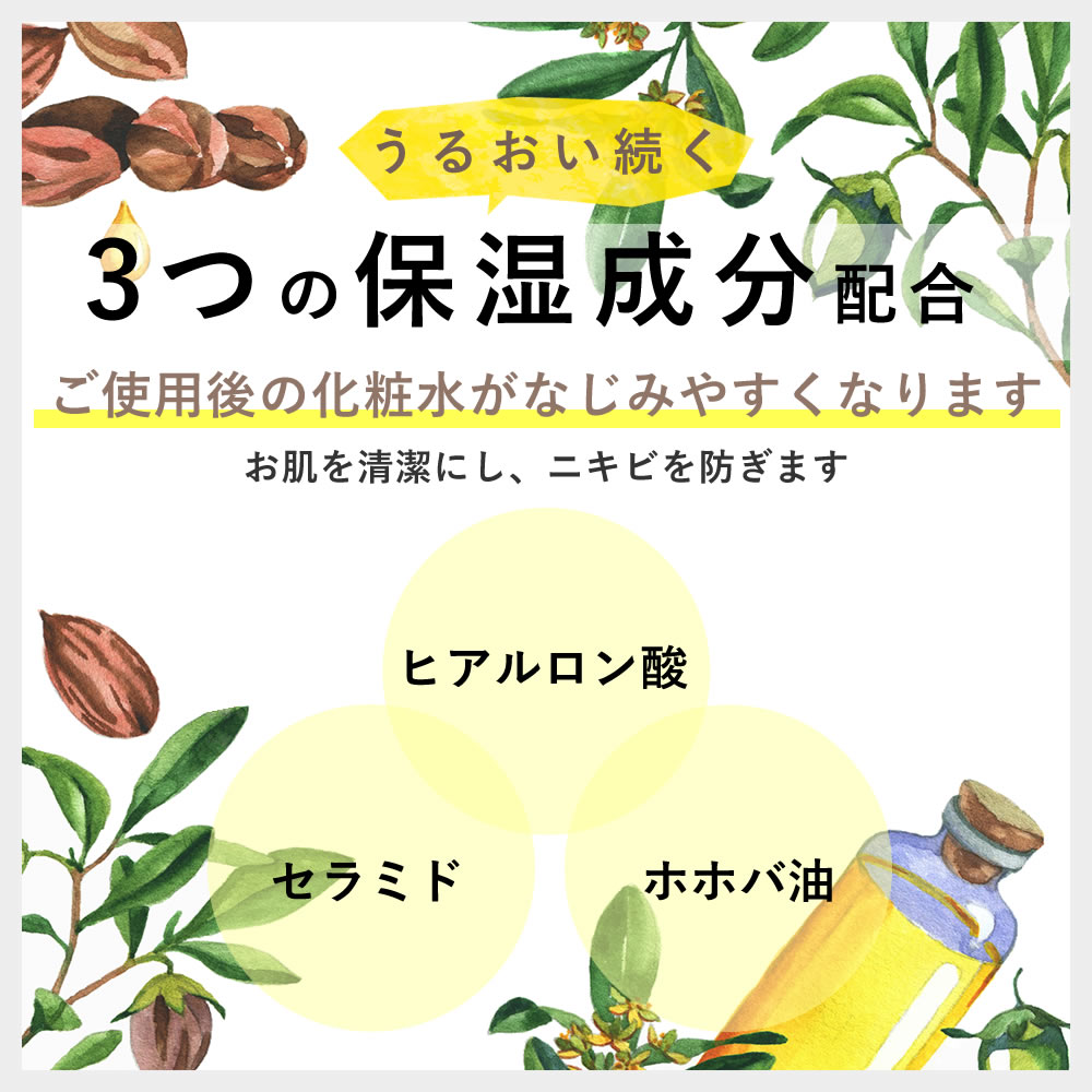 うるおい続く3つの保湿成分配合 ヒアルロン酸 セラミド ホホバ油 ご使用後の化粧水がなじみやすくなります。お肌を清潔にし、ニキビを防ぎます。