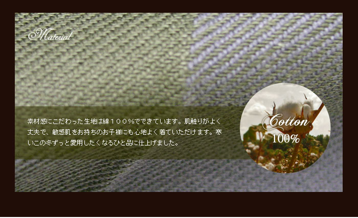 素材感にこだわった生地は綿100%でできています。肌触りがよく丈夫で、敏感肌をお持ちのお子様にも心地よく着ていただけます。