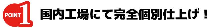 ポイント1 国内工場にて完全個別仕上げ!