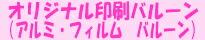 ★オリジナル印刷バルーン★  お客様だけのオリジナル印刷バルーン(アルミ・フィルムバルーン)。 ロゴ・キャッチフレーズ・メッセージなどを印刷できます。