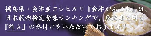 福島県産・会津コシヒカリ「会津がんこ米」は、日本穀物検定食味ランキングで、魚沼産と同じ特Aの格付けをいただいております!