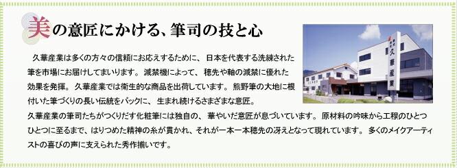 久華産業は多くの方々の信頼にお応えするために、日本を代表する洗練された筆を市場にお届けしてまいります。減禁機によって、穂先や軸の減禁に優れた効果を発揮。久華産業では衛生的な商品を出荷しています。熊野筆の大地に根付いた筆づくりの長い伝統をバックに、生まれ続けるさまざまな意匠。久華産業の筆司たちがつくりだす化粧筆には独自の、華やいだ意匠が息づいています。原材料の吟味から工程のひとつひとつに至るまで、はりつめた精神の糸が貫かれ、それが一本一本穂先の冴えとなって現れています。多くのメイクアーティストの喜びの声に支えられた秀作揃いです。