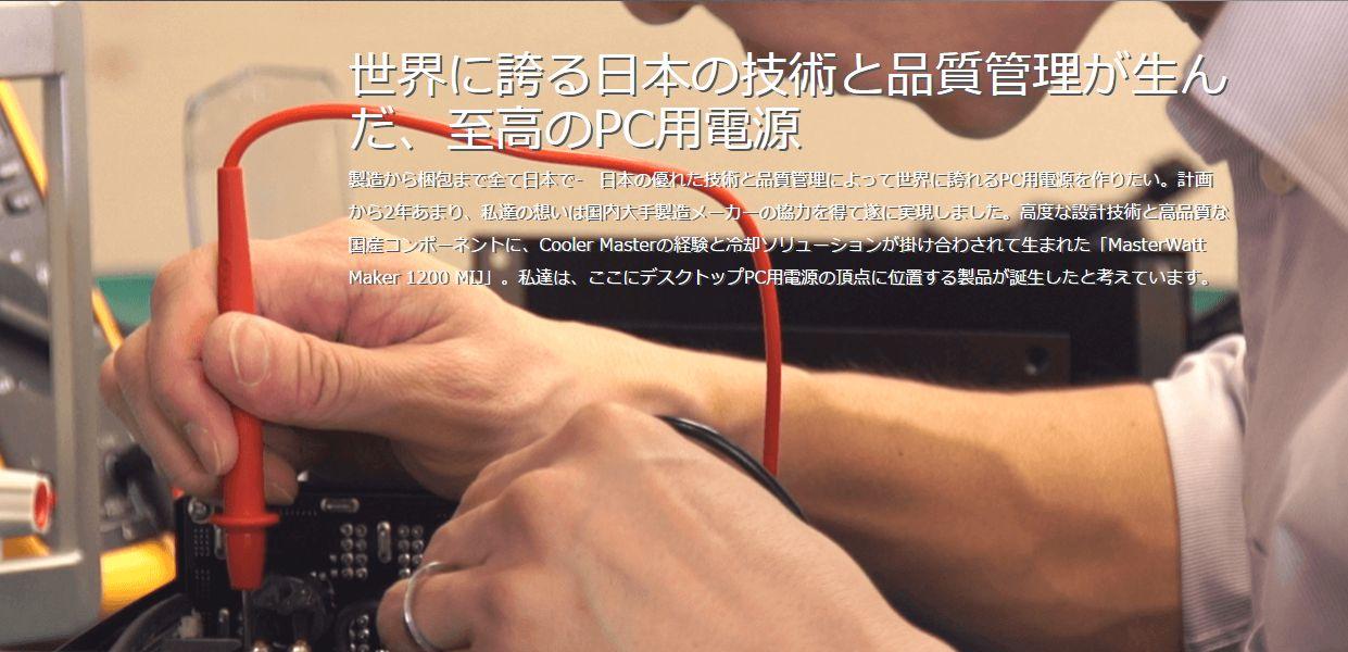 世界に誇る日本の技術と品質管理が生んだ、至高のPC用電源製造から梱包まで全て日本で- 日本の優れた技術と品質管理によって世界に誇れるPC用電源を作りたい。計画から2年あまり、私達の想いは国内大手製造メーカーの協力を得て遂に実現しました。高度な設計技術と高品質な国産コンポーネントに、Cooler Masterの経験と冷却ソリューションが掛け合わされて生まれた「MasterWatt Maker 1200 MIJ」。私達は、ここにデスクトップPC用電源の頂点に位置する製品が誕生したと考えています。