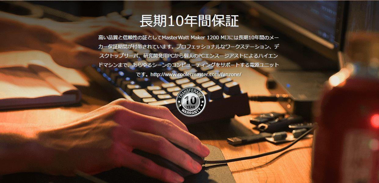 長期10年間保証高い品質と信頼性の証としてMasterWatt Maker 1200 MIJには長期10年間のメーカー保証期間が付帯されています。プロフェッショナルなワークステーション、デスクトップサーバ、研究開発用PCから個人のPCエンスージアストによるハイエンドマシンまで、あらゆるシーンのコンピューティングをサポートする電源ユニットです。