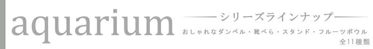 「aquariumシリーズ」ラインナップ(11種類)ダンベル/靴べら/アクセサリースタンド/フルーツボウル