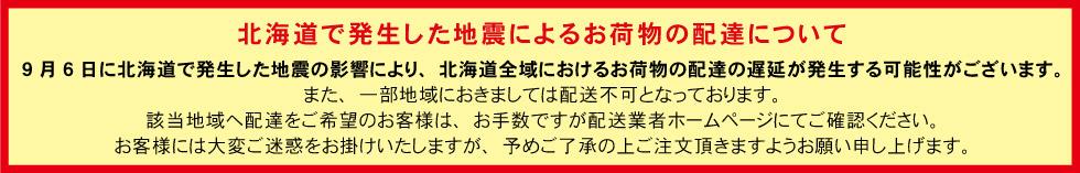 『北海道で発生した地震によるお荷物の配達について』 北海道で発生した地震によるお荷物の配達について 9月6日に北海道で発生した地震の影響により、北海道全域におけるお荷物の配達の遅延が発生する可能性がございます。 また、一部地域におきましては配送不可となっております。 該当地域へ配達をご希望のお客様は、お手数ですが配送業者ホームページにてご確認ください。 お客様には大変ご迷惑をお掛けいたしますが、予めご了承の上ご注文頂きますようお願い申し上げます。