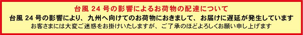 『台風24号の影響によるお荷物の配達について』台風24号の影響により、九州へ向けてのお荷物におきまして、お届けに遅延が発生しています。 お客さまには大変ご迷惑をお掛けいたしますが、ご了承のほどよろしくお願い申し上げます。