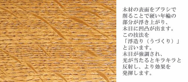 木材の表面をブラシで 削ることで硬い年輪の部分が浮き上がり、木目に凹凸が出ます。この技法をうづくりと言います。木目が強調され、光が当たるとキラキラと 反射し、より効果を発揮します